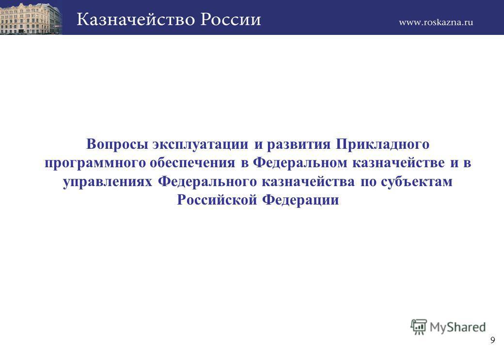 9 Вопросы эксплуатации и развития Прикладного программного обеспечения в Федеральном казначействе и в управлениях Федерального казначейства по субъектам Российской Федерации