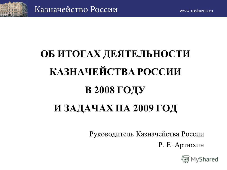 ОБ ИТОГАХ ДЕЯТЕЛЬНОСТИ КАЗНАЧЕЙСТВА РОССИИ В 2008 ГОДУ И ЗАДАЧАХ НА 2009 ГОД Руководитель Казначейства России Р. Е. Артюхин
