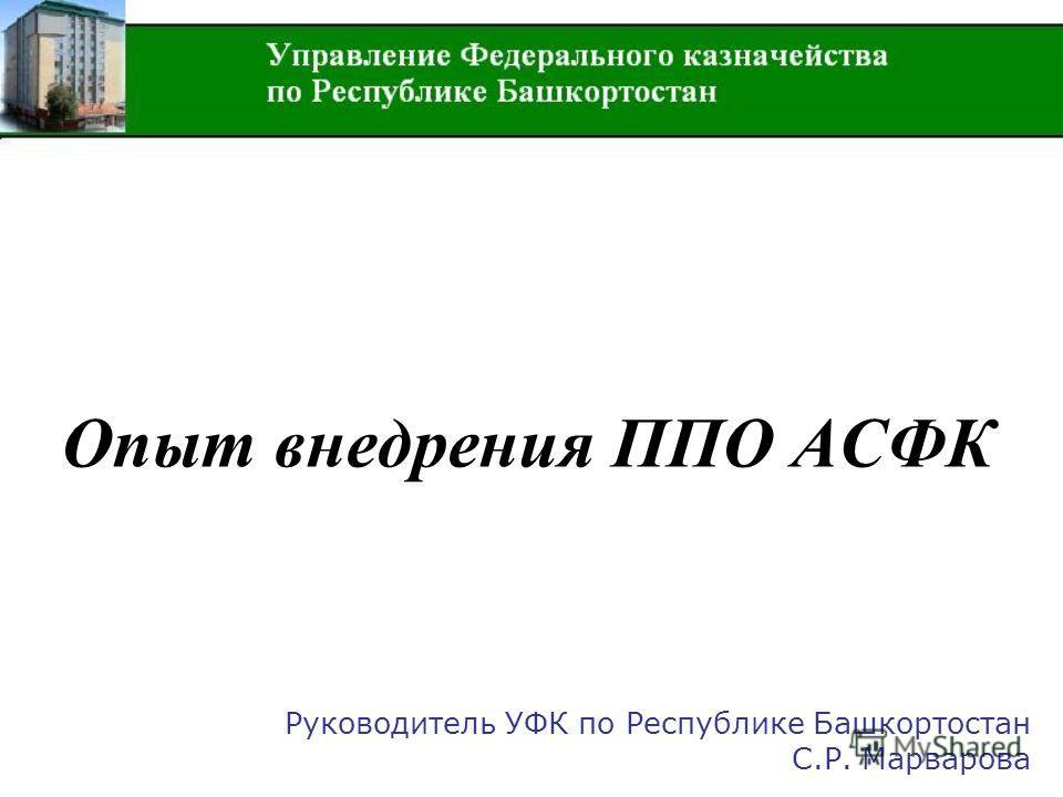 Опыт внедрения ППО АСФК Руководитель УФК по Республике Башкортостан С.Р. Марварова