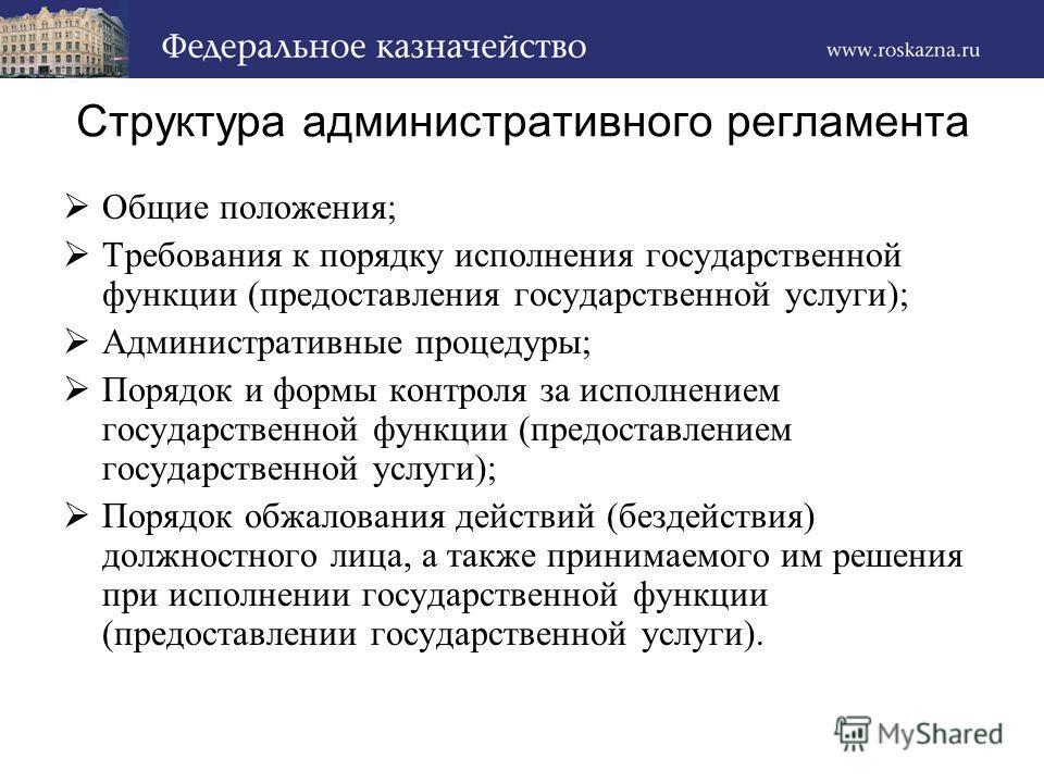Структура административного регламента Общие положения; Требования к порядку исполнения государственной функции (предоставления государственной услуги); Административные процедуры; Порядок и формы контроля за исполнением государственной функции (пред