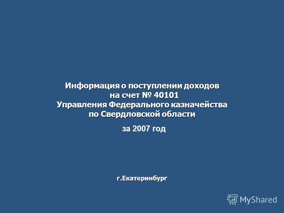Информация о поступлении доходов на счет 40101 Управления Федерального казначейства по Свердловской области г.Екатеринбург за 2007 год