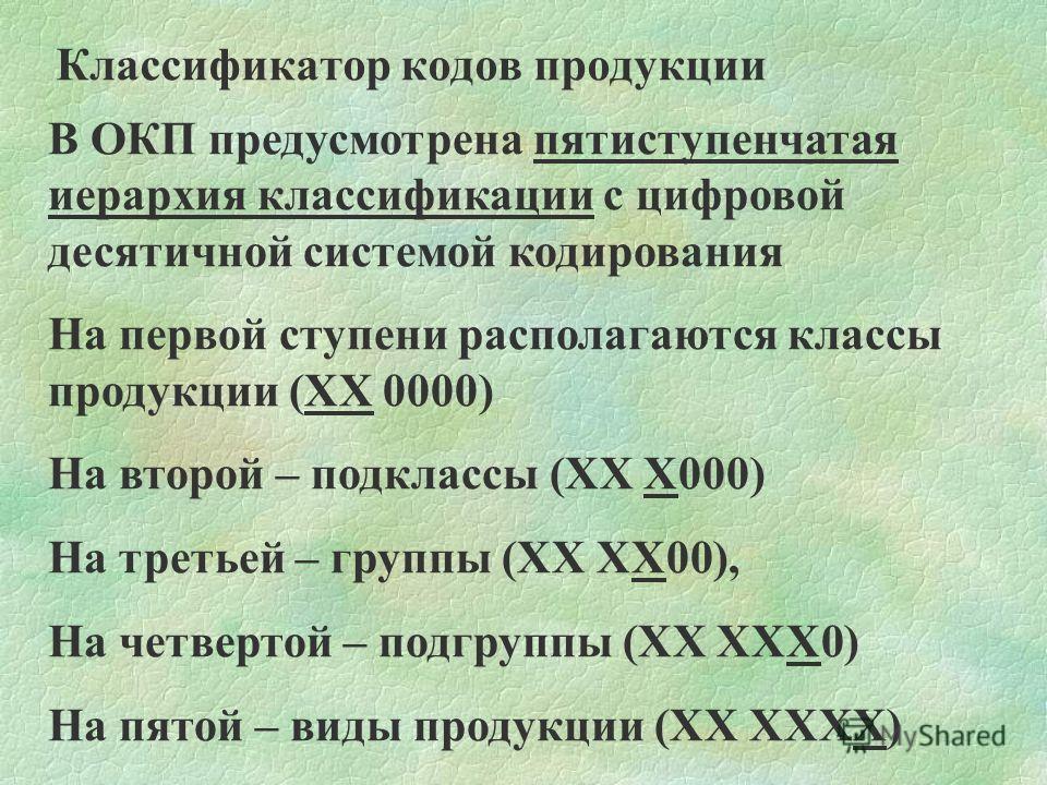 Классификатор кодов продукции В ОКП предусмотрена пятиступенчатая иерархия классификации с цифровой десятичной системой кодирования На первой ступени располагаются классы продукции (ХХ 0000) На второй – подклассы (ХХ Х000) На третьей – группы (ХХ ХХ0
