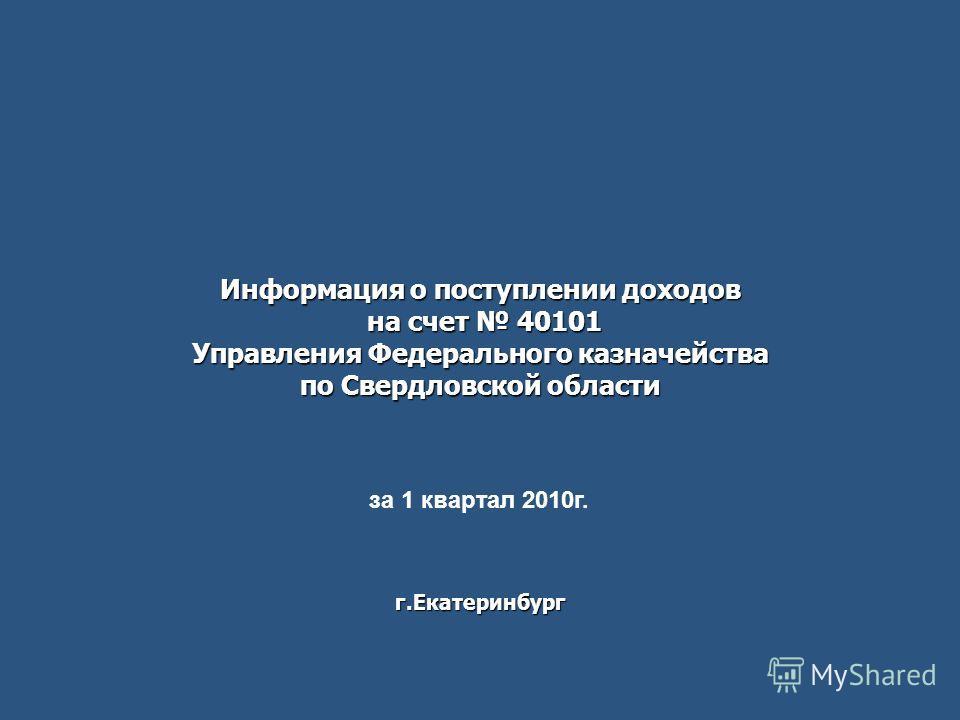 Информация о поступлении доходов на счет 40101 Управления Федерального казначейства по Свердловской области г.Екатеринбург за 1 квартал 2010г.