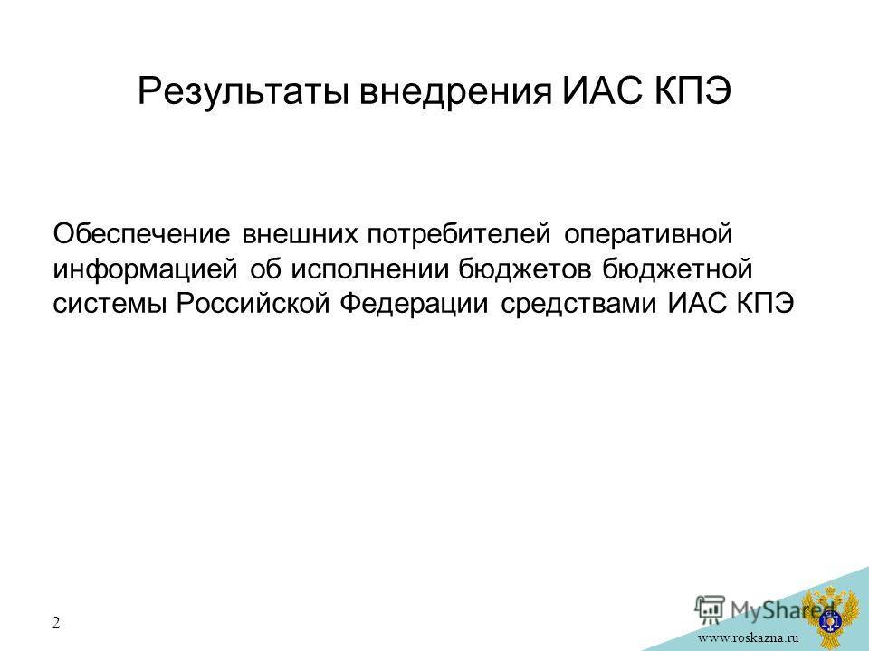 www.roskazna.ru Результаты внедрения ИАС КПЭ Обеспечение внешних потребителей оперативной информацией об исполнении бюджетов бюджетной системы Российской Федерации средствами ИАС КПЭ 2