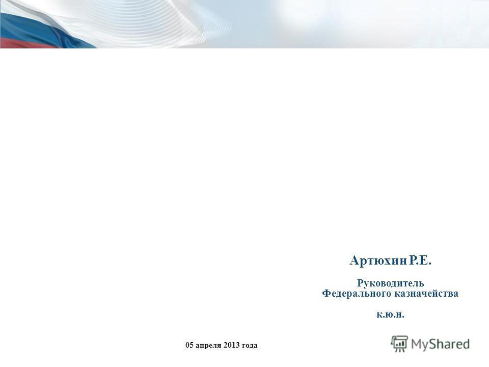 Артюхин Р.Е. Руководитель Федерального казначейства к.ю.н. 05 апреля 2013 года