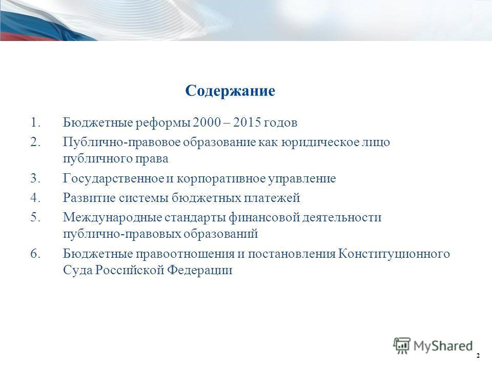 Содержание 1.Бюджетные реформы 2000 – 2015 годов 2.Публично-правовое образование как юридическое лицо публичного права 3.Государственное и корпоративное управление 4.Развитие системы бюджетных платежей 5.Международные стандарты финансовой деятельност