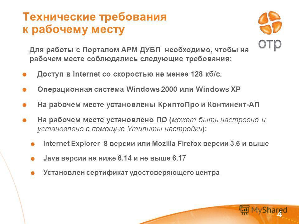 4 Технические требования к рабочему месту Для работы с Порталом АРМ ДУБП необходимо, чтобы на рабочем месте соблюдались следующие требования: Доступ в Internet со скоростью не менее 128 кб/с. Операционная система Windows 2000 или Windows XP На рабоче