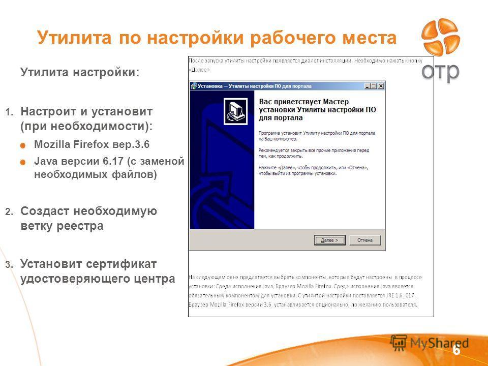 6 Утилита по настройки рабочего места Утилита настройки: 1. Настроит и установит (при необходимости): Mozilla Firefox вер.3.6 Java версии 6.17 (с заменой необходимых файлов) 2. Создаст необходимую ветку реестра 3. Установит сертификат удостоверяющего