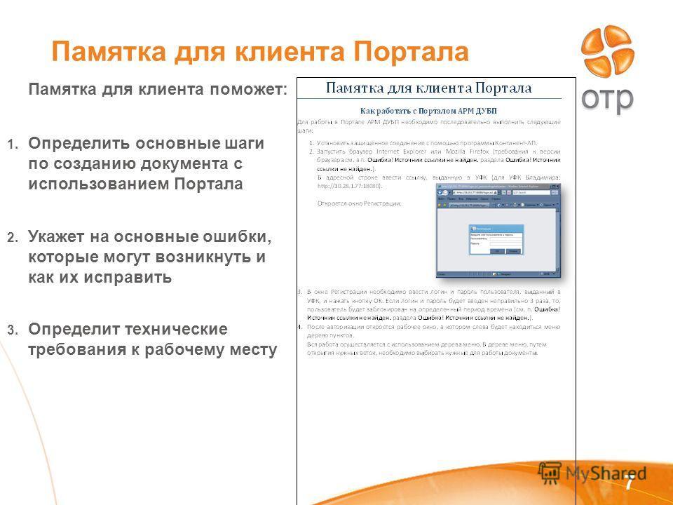 7 Памятка для клиента Портала Памятка для клиента поможет: 1. Определить основные шаги по созданию документа с использованием Портала 2. Укажет на основные ошибки, которые могут возникнуть и как их исправить 3. Определит технические требования к рабо