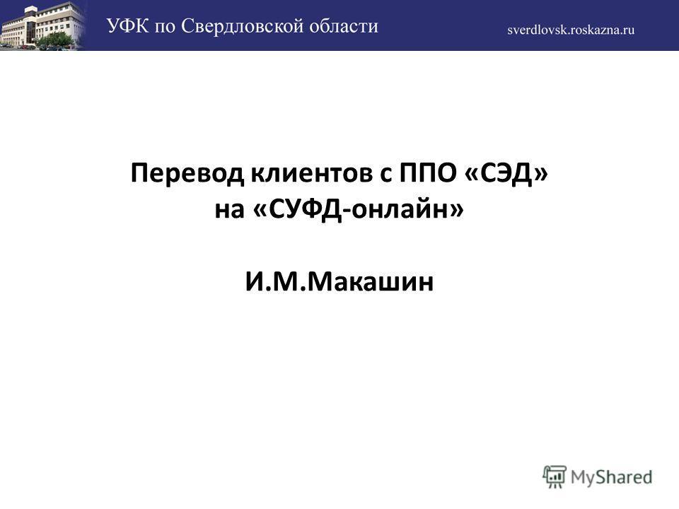 Перевод клиентов с ППО «СЭД» на «СУФД-онлайн» И.М.Макашин