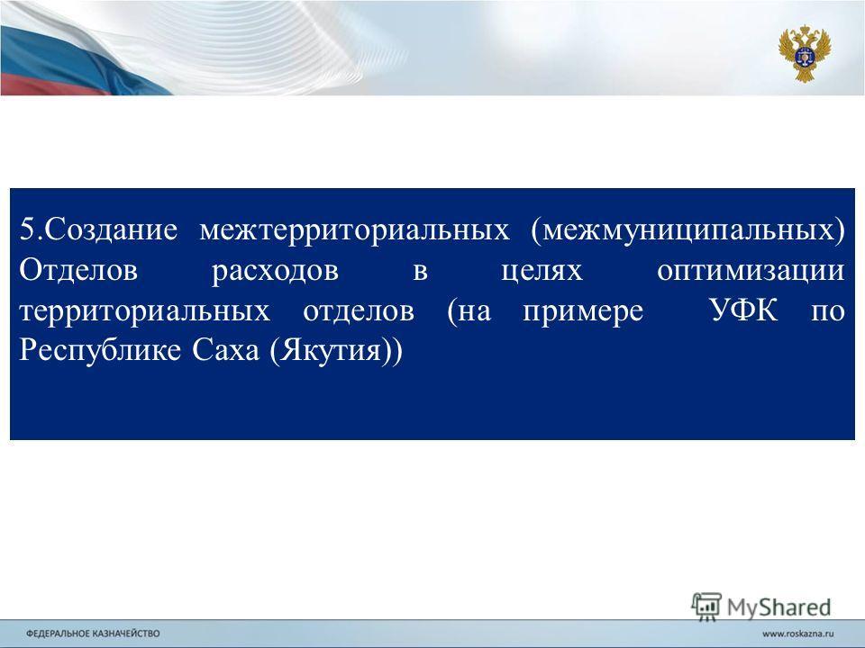 5.Создание межтерриториальных (межмуниципальных) Отделов расходов в целях оптимизации территориальных отделов (на примере УФК по Республике Саха (Якутия))