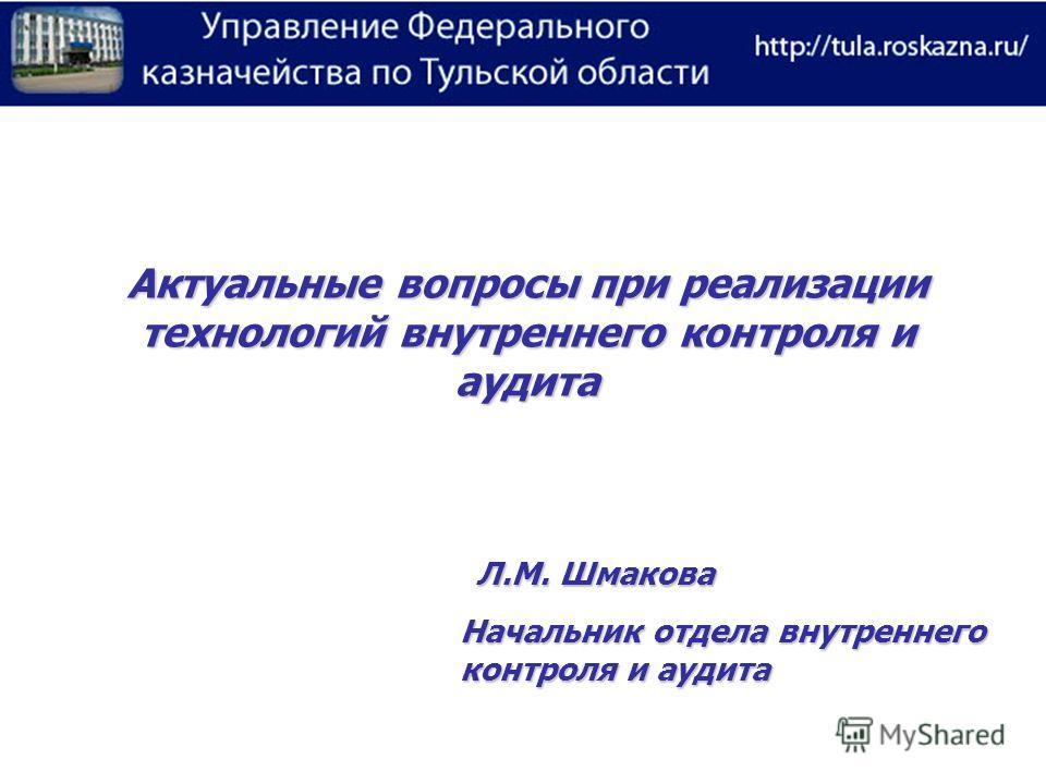 Актуальные вопросы при реализации технологий внутреннего контроля и аудита Л.М. Шмакова Начальник отдела внутреннего контроля и аудита