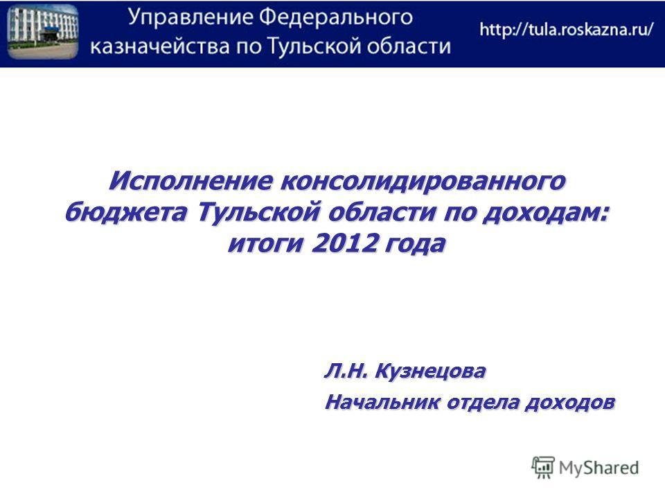 Исполнение консолидированного бюджета Тульской области по доходам: итоги 2012 года Л.Н. Кузнецова Начальник отдела доходов
