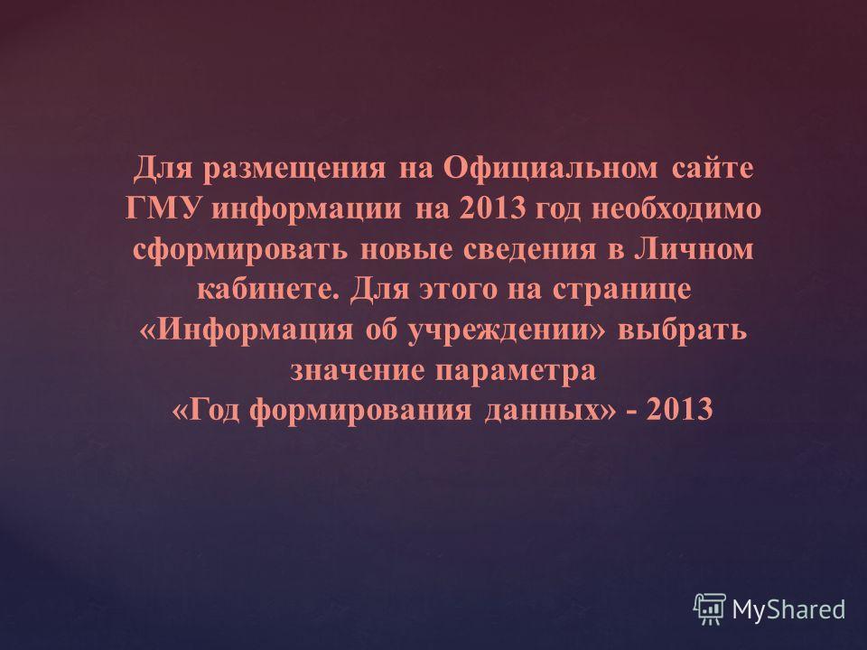 Для размещения на Официальном сайте ГМУ информации на 2013 год необходимо сформировать новые сведения в Личном кабинете. Для этого на странице «Информация об учреждении» выбрать значение параметра «Год формирования данных» - 2013