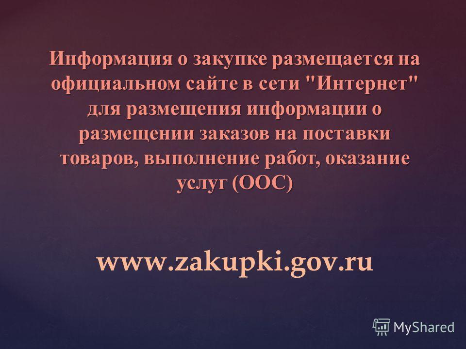 Информация о закупке размещается на официальном сайте в сети Интернет для размещения информации о размещении заказов на поставки товаров, выполнение работ, оказание услуг (ООС) www.zakupki.gov.ru