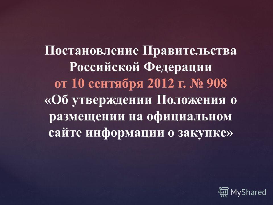 Постановление Правительства Российской Федерации от 10 сентября 2012 г. 908 «Об утверждении Положения о размещении на официальном сайте информации о закупке»