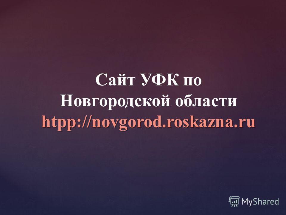 Сайт УФК по Новгородской областиhtpp://novgorod.roskazna.ru