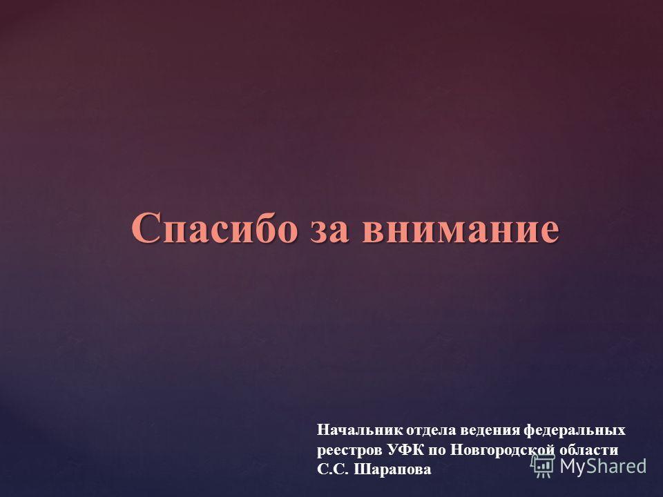 Спасибо за внимание Начальник отдела ведения федеральных реестров УФК по Новгородской области С.С. Шарапова