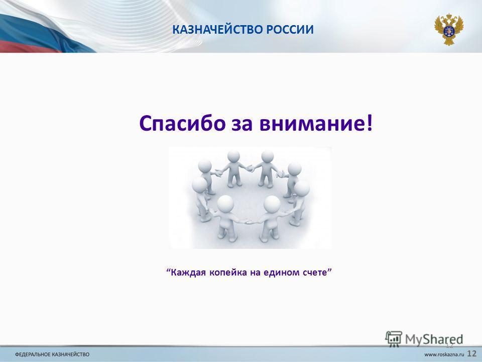 КАЗНАЧЕЙСТВО РОССИИ Спасибо за внимание! Каждая копейка на едином счете 12