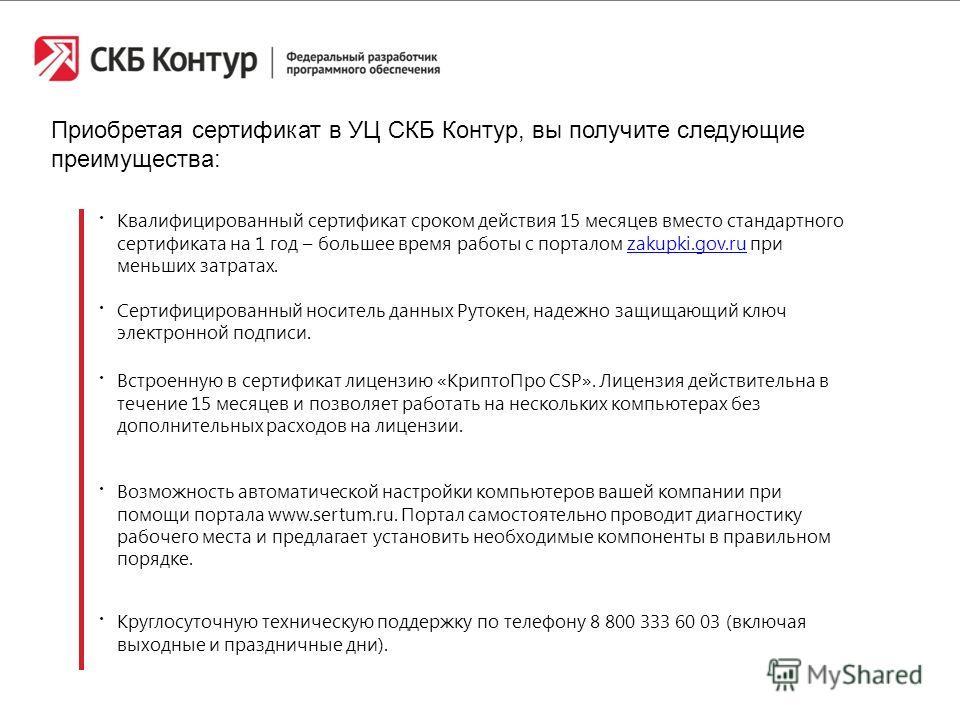 Приобретая сертификат в УЦ СКБ Контур, вы получите следующие преимущества: Квалифицированный сертификат сроком действия 15 месяцев вместо стандартного сертификата на 1 год – большее время работы с порталом zakupki.gov.ru при меньших затратах.zakupki.