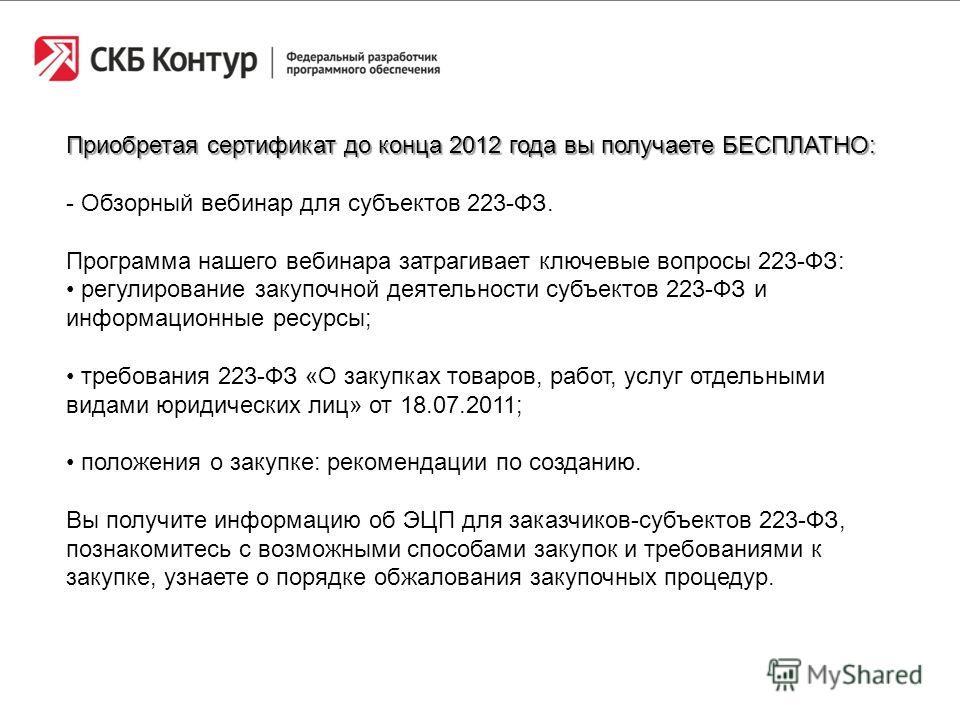Приобретая сертификат до конца 2012 года вы получаете БЕСПЛАТНО: - Обзорный вебинар для субъектов 223-ФЗ. Программа нашего вебинара затрагивает ключевые вопросы 223-ФЗ: регулирование закупочной деятельности субъектов 223-ФЗ и информационные ресурсы;