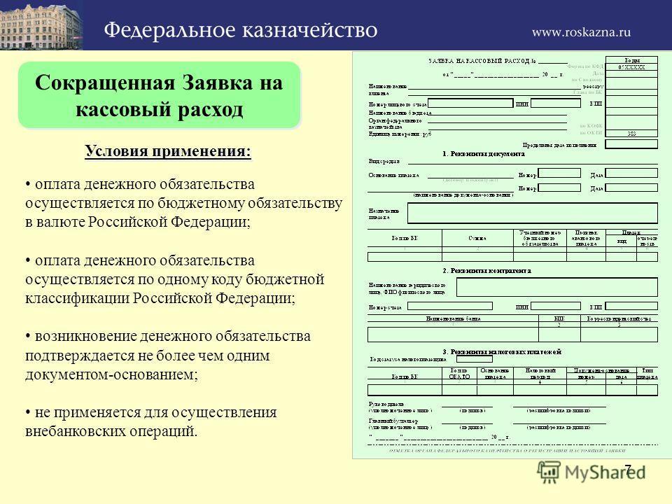 7 Сокращенная Заявка на кассовый расход Условия применения: оплата денежного обязательства осуществляется по бюджетному обязательству в валюте Российской Федерации; оплата денежного обязательства осуществляется по одному коду бюджетной классификации