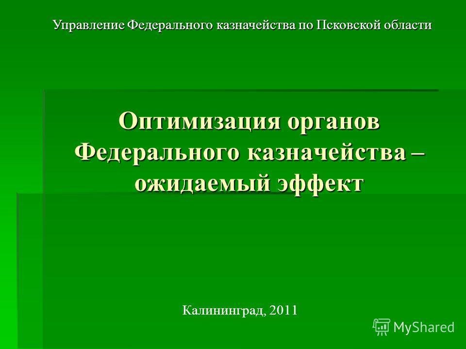 Калининград, 2011 Оптимизация органов Федерального казначейства – ожидаемый эффект Управление Федерального казначейства по Псковской области