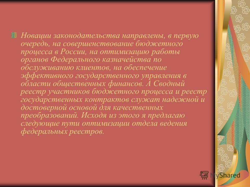 Новации законодательства направлены, в первую очередь, на совершенствование бюджетного процесса в России, на оптимизацию работы органов Федерального казначейства по обслуживанию клиентов, на обеспечение эффективного государственного управления в обла