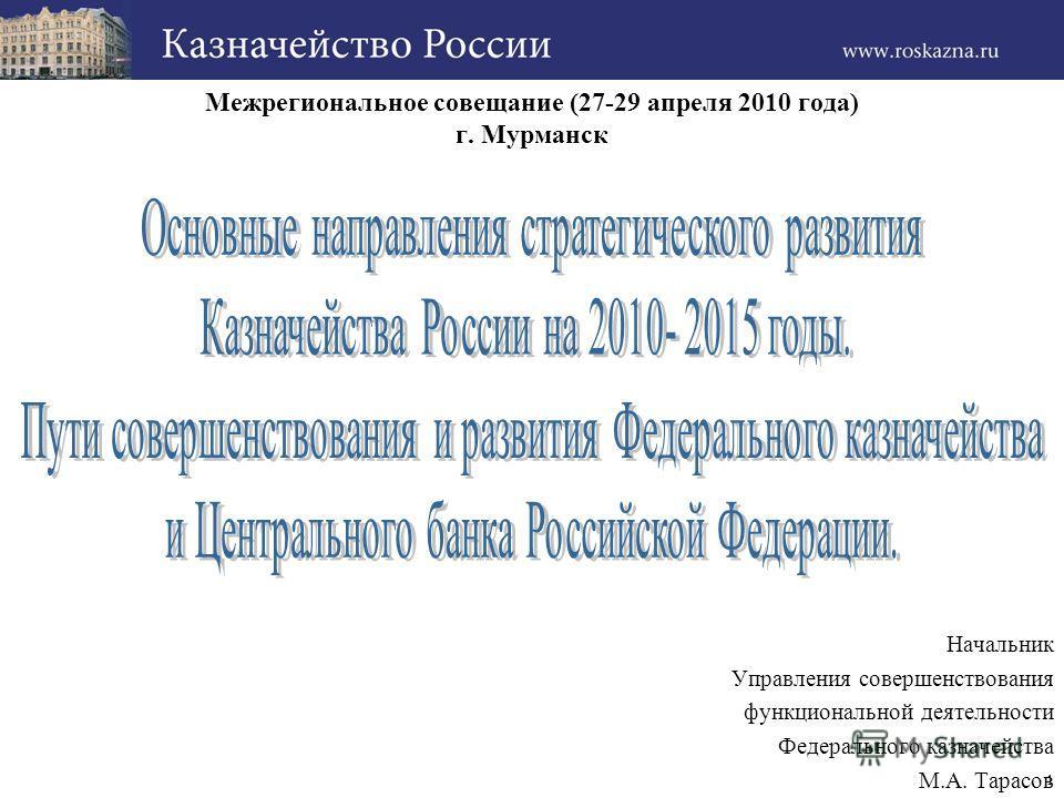 1 Межрегиональное совещание (27-29 апреля 2010 года) г. Мурманск Начальник Управления совершенствования функциональной деятельности Федерального казначейства М.А. Тарасов