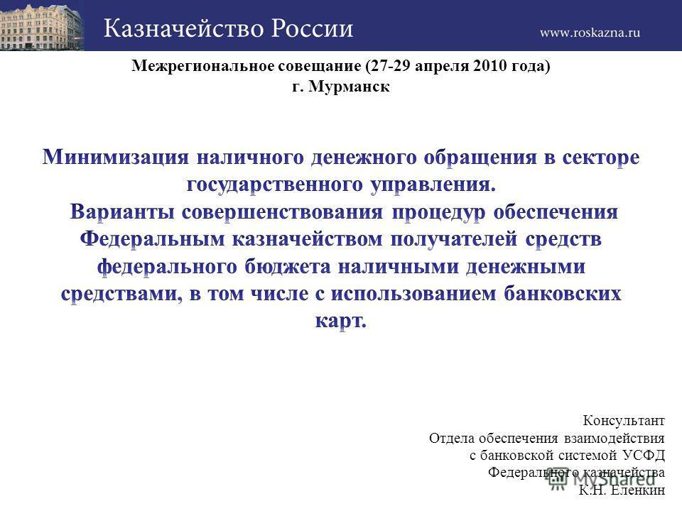 Межрегиональное совещание (27-29 апреля 2010 года) г. Мурманск Консультант Отдела обеспечения взаимодействия с банковской системой УСФД Федерального казначейства К.Н. Еленкин