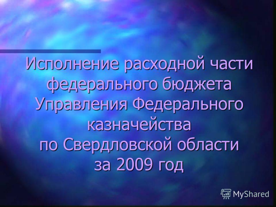 Исполнение расходной части федерального бюджета Управления Федерального казначейства по Свердловской области за 2009 год