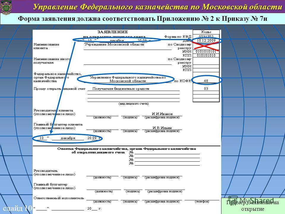 Форма заявления должна соответствовать Приложению 2 к Приказу 7н Пример: Заявление на открытие слайд 10 Управление Федерального казначейства по Московской области