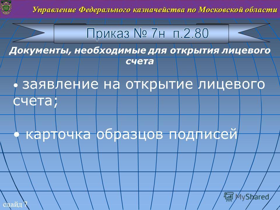 слайд 7 Управление Федерального казначейства по Московской области Документы, необходимые для открытия лицевого счета заявление на открытие лицевого счета; карточка образцов подписей