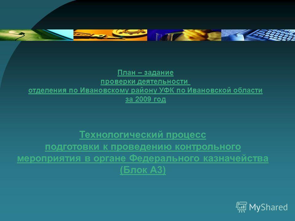Технологический процесс подготовки к проведению контрольного мероприятия в органе Федерального казначейства (Блок А3) План – задание проверки деятельности отделения по Ивановскому району УФК по Ивановской области за 2009 год