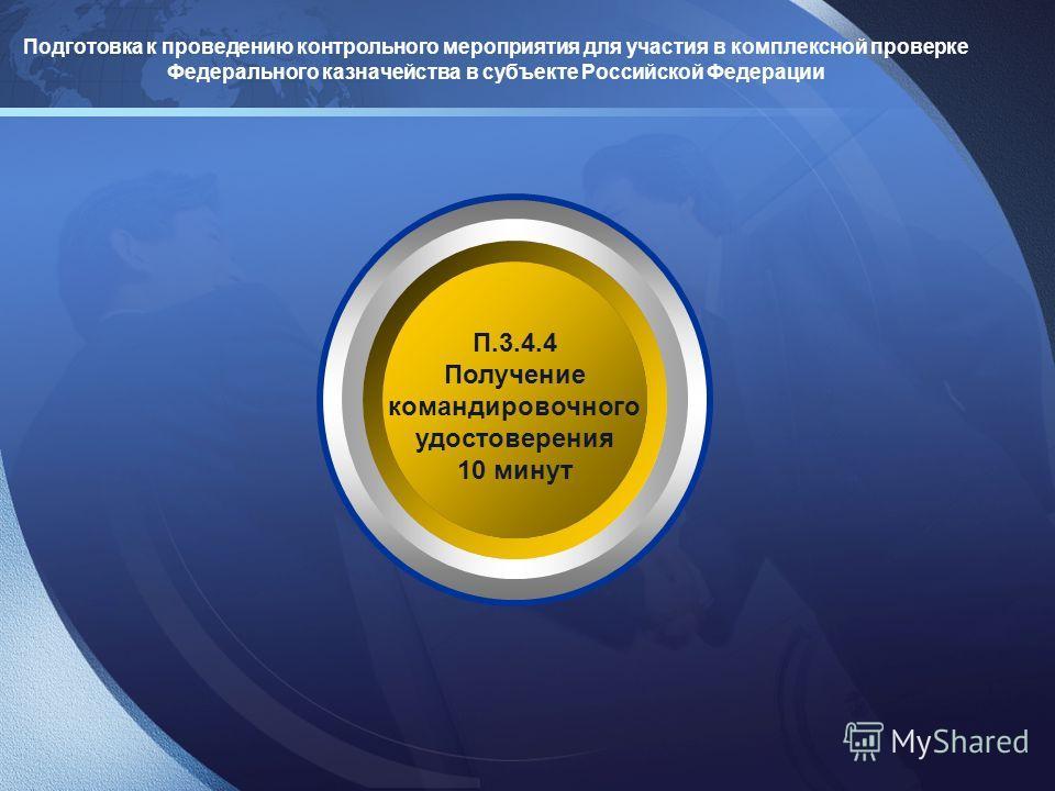 Подготовка к проведению контрольного мероприятия для участия в комплексной проверке Федерального казначейства в субъекте Российской Федерации П.3.4.4 Получение командировочного удостоверения 10 минут