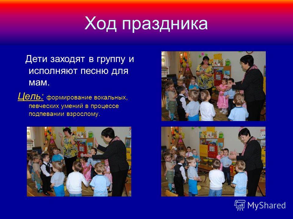 Ход праздника Дети заходят в группу и исполняют песню для мам. Цель: формирование вокальных, певческих умений в процессе подпевании взрослому.