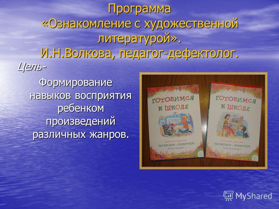 Программа «Ознакомление с художественной литературой». И.Н.Волкова, педагог-дефектолог. Цель- Формирование навыков восприятия ребенком произведений различных жанров.