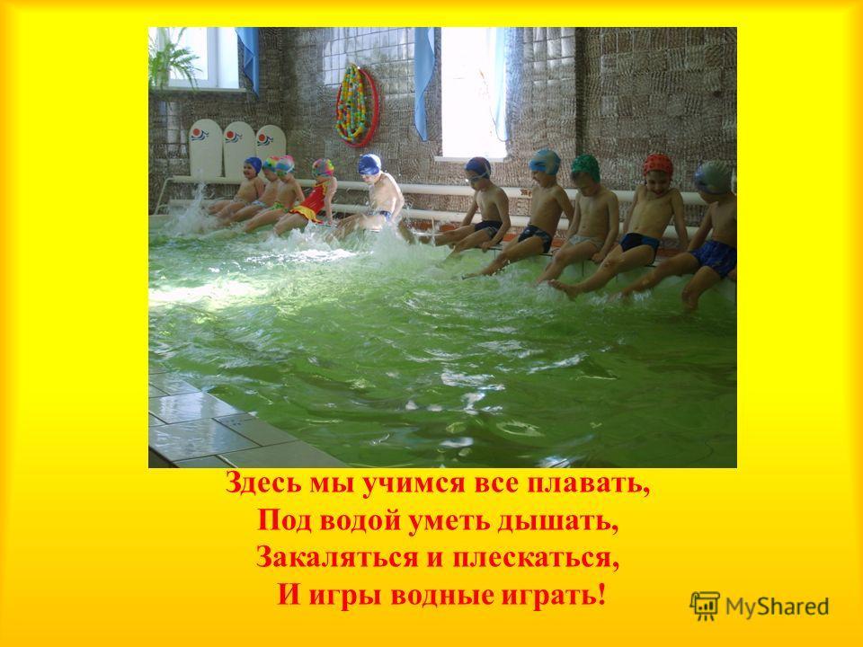 Здесь мы учимся все плавать, Под водой уметь дышать, Закаляться и плескаться, И игры водные играть !