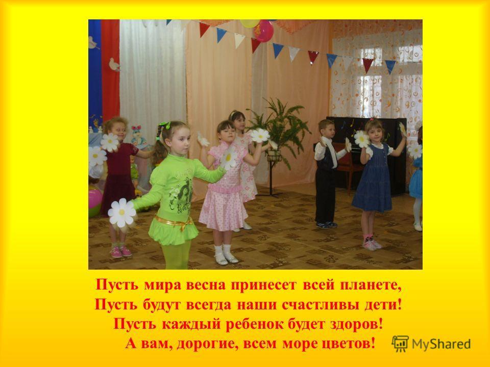 Пусть мира весна принесет всей планете, Пусть будут всегда наши счастливы дети ! Пусть каждый ребенок будет здоров ! А вам, дорогие, всем море цветов !