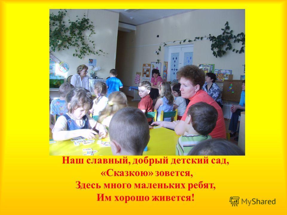 Наш славный, добрый детский сад, « Сказкою » зовется, Здесь много маленьких ребят, Им хорошо живется !