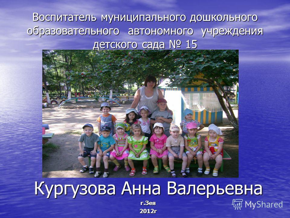 Воспитатель муниципального дошкольного образовательного автономного учреждения детского сада 15 Кургузова Анна Валерьевна г.Зея2012г