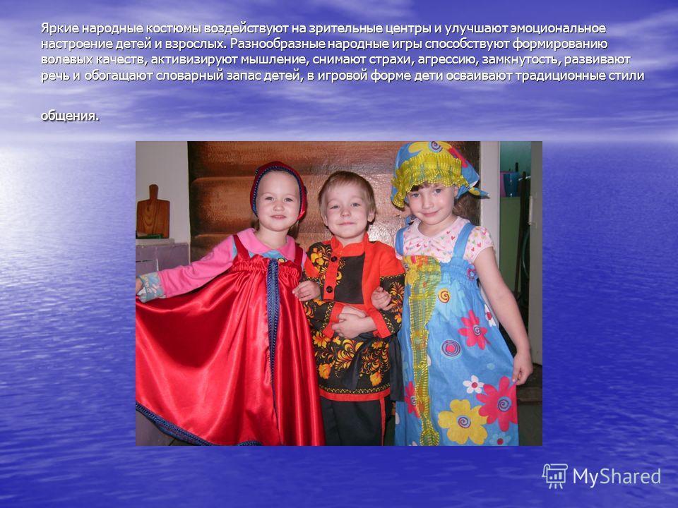 Яркие народные костюмы воздействуют на зрительные центры и улучшают эмоциональное настроение детей и взрослых. Разнообразные народные игры способствуют формированию волевых качеств, активизируют мышление, снимают страхи, агрессию, замкнутость, развив