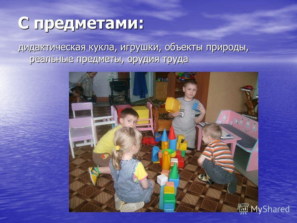 С предметами: дидактическая кукла, игрушки, объекты природы, реальные предметы, орудия труда