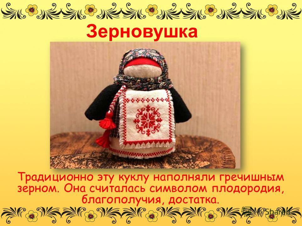 Зерновушка Традиционно эту куклу наполняли гречишным зерном. Она считалась символом плодородия, благополучия, достатка.