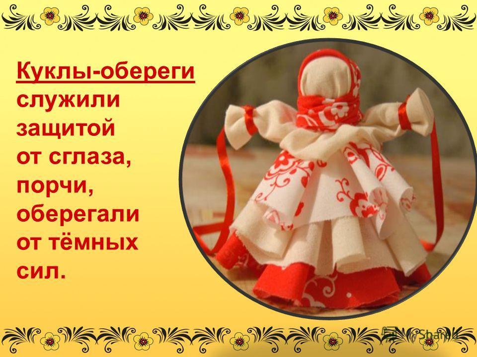 Куклы-обереги служили защитой от сглаза, порчи, оберегали от тёмных сил.