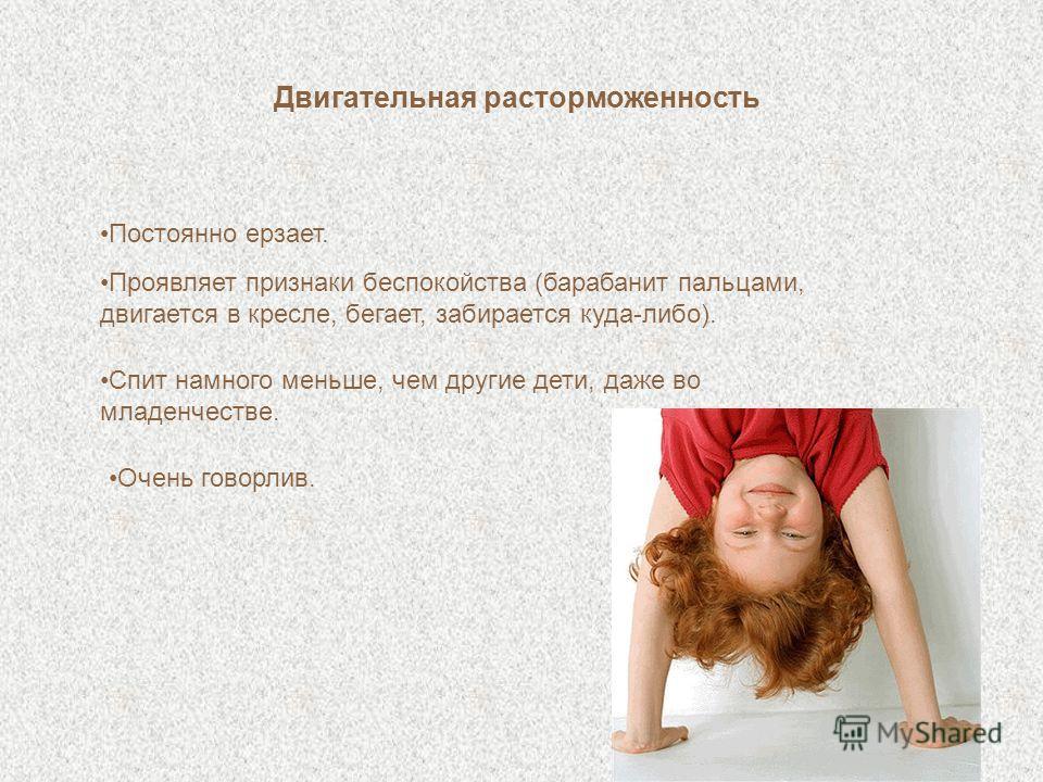 Двигательная расторможенность Постоянно ерзает. Проявляет признаки беспокойства (барабанит пальцами, двигается в кресле, бегает, забирается куда-либо). Спит намного меньше, чем другие дети, даже во младенчестве. Очень говорлив.