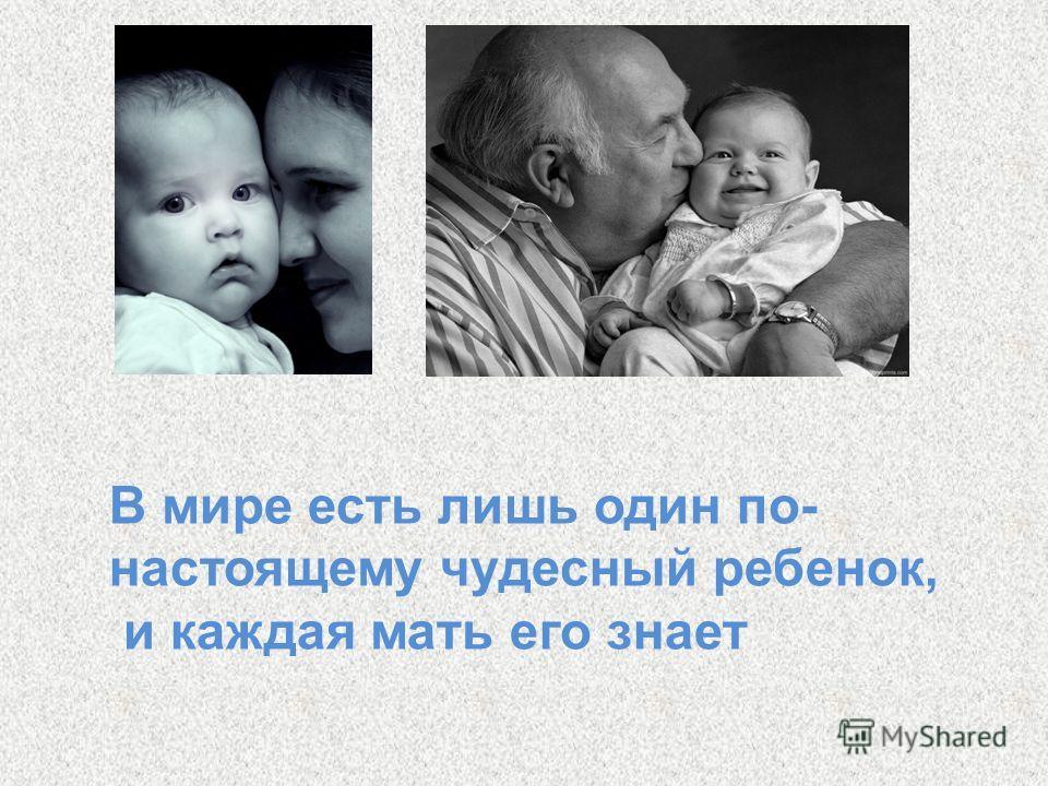 В мире есть лишь один по- настоящему чудесный ребенок, и каждая мать его знает