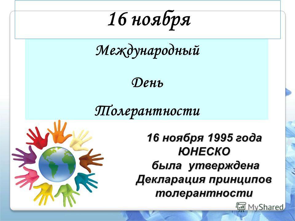 16 ноября Международный День Толерантности 16 ноября 1995 года ЮНЕСКО была утверждена Декларация принципов толерантности