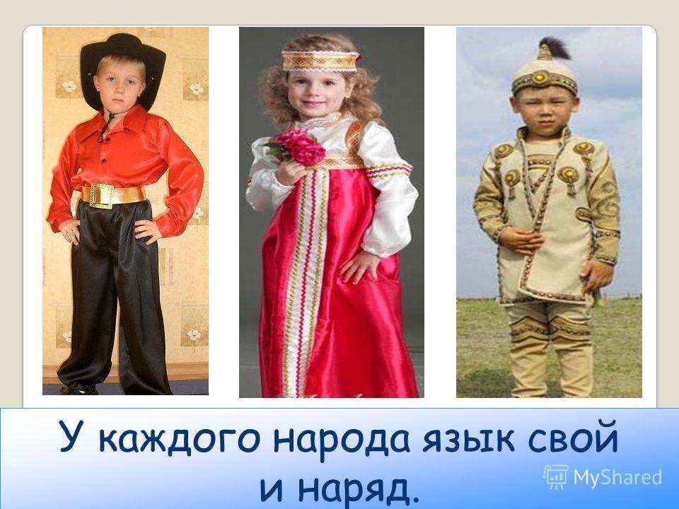 У каждого народа язык свой и наряд.