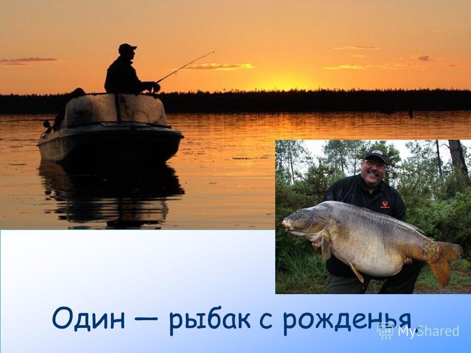 Один рыбак с рожденья,